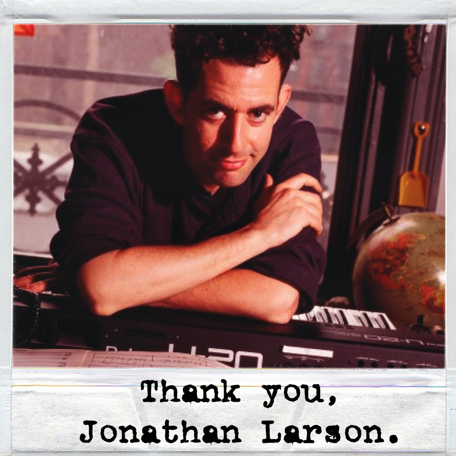Thank you, Jonathan Larson.